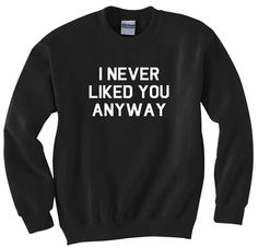 I Never Liked You Anyway Crewneck Sweatshirt Womens Long Sleeve White style cool funny MOB New York Parody Fashion tumblr Style High End