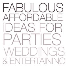Fabulous Affordable Ideas for Parties, Weddings, and Entertaining