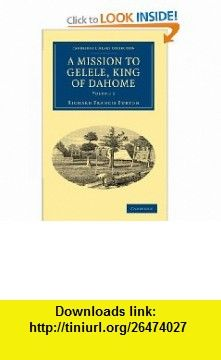 A Mission to Gelele, King of Dahome (Cambridge Library Collection - Travel and Exploration) (Volume 2) (9781108030328) Richard Francis Burton , ISBN-10: 1108030327  , ISBN-13: 978-1108030328 ,  , tutorials , pdf , ebook , torrent , downloads , rapidshare , filesonic , hotfile , megaupload , fileserve