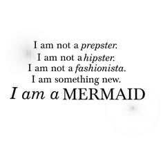 I am not a prepster. I am not a hipster. I am not a fashionista. I am something new. I am a MERMAID.