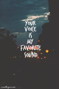 Your Voice Is My Favorite Sound  .... I will remember my Bday song for a long time