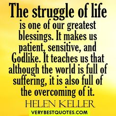 """The struggle of life is one of our greatest blessings. It makes us patient, sensitive, and Godlike. It teaches us that although the world is full of suffering, it is also full of the overcoming of it."" -- Helen Keller"