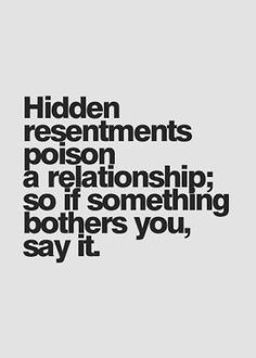 """and Relationship Advice for Women """"Hidden resentments poison a relationship; so if something bothers you, say it."""" More""""Hidden resentments poison a relationship; so if something bothers you, say it. Great Quotes, Quotes To Live By, Inspirational Quotes, Inspire Quotes, Good Advice Quotes, Talk To Me Quotes, Upset Quotes, Relationship Advice Quotes, Honesty In Relationships"""