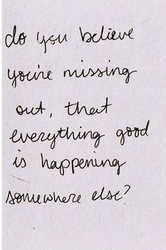 Do you believe you're missing out, that everything good is happening somewhere else?