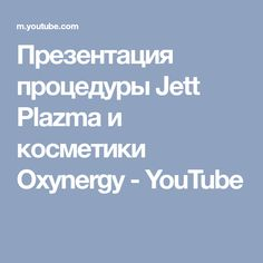 Презентация процедуры Jett Plazma и косметики Oxynergy - YouTube