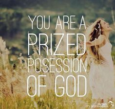 You are a prized possession of God......