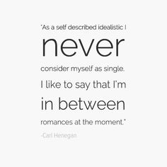 """""""As a self described idealistic I never consider myself as single. I like to say that I'm in between romances at the moment."""" - Carl Henegan"""