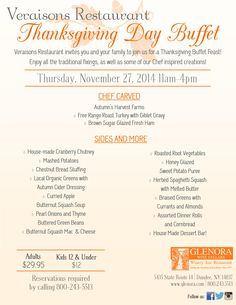 Thanksgiving Day Buffet at Veraisons Restaurant  Glenora Wine Cellars 5435 State Route 14 Dundee, NY 14837 www.glenora.com 800.243.5513   Thursday, November 27, 2014 from 11am-4pm  Adults $29.95,  $12 for children 12 and under - plus tax and gratuity,  Reservations Requested by calling 800-243-5513   Veraisons Restaurant invites you and your family to join us for a Thanksgiving Buffet Feast!  Enjoy all the traditional fixings, as well as some of our Chef inspired creations!