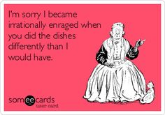 oI'm sorry I became irrationally enraged when you did the dishes differently than I would have.