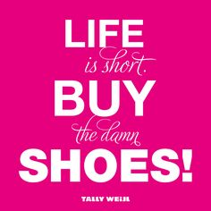 """Life is short.  Buy the damn shoes!    """":O)"""