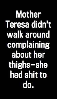 """Mother Teresa didn't walk around complaining about her thighs—she had shit to do"" - Sarah Silverman I think this is my new favorite quote. Great Quotes, Quotes To Live By, Me Quotes, Funny Quotes, Inspirational Quotes, Motivational Quotes, Positive Quotes, Quotes Girls, The Words"