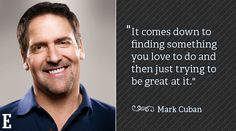 It comes down to finding something you love to do and then just trying to b e good at it. ~Mark Cuban #entrepreneur #entrepreneurship #quote