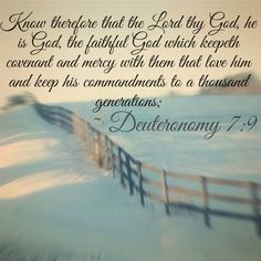 """Know therefore that the Lord thy God, he is God, the faithful God, which keepeth covenant and mercy with them that love him and keep his commandments to a thousand generations;""  ~ Deuteronomy 7:9"