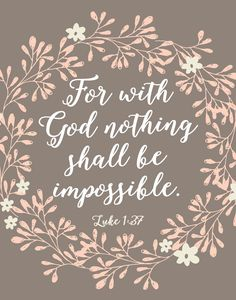 For with God nothing shall be impossible. Luke 1:37 Apart from Him we can do nothing, which is why we need Him in every area of our lives. He will help us do the things we think we can't and when we're ready to give up He will pick us up and carry us the rest of the way. Whatever it is, He can do it. He is God and He is almighty. -Floral Theme -Different size options available -Frame not included -Instant download high resolution option