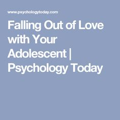 Falling Out of Love with Your Adolescent   Psychology Today #ParentingTeenagers
