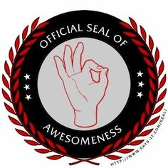 The Worldwide Official seal of Awesomeness! It's what we do....