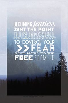 """Becoming fearless isn't the point- that's impossible- it's learning how to control your fear and how to be free from it."" -Dauntless"