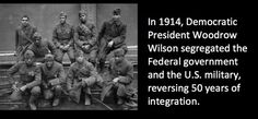 In 1914, Democratic President Woodrow Wilson segregated the Federal government and the U.S. military, reversing 50 years of integration.