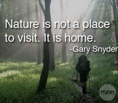 Nature is not a place to visit. It is home ~ Gary Snyder