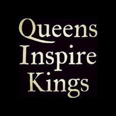 Queens inspire kings.