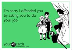 Free and Funny Workplace Ecard: I'm sorry I offended you by asking you to do your job. Create and send your own custom Workplace ecard. Work Memes, Work Quotes, Work Humor, Work Stress Humor, Work Funnies, Funny Quotes, Funny Memes, Hilarious, Funny Signs