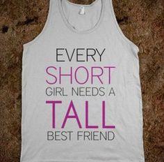 Every short girl needs a tall best friend.