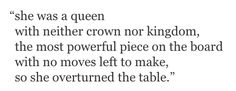 She was a queen with neither crown nor kingdom,the most powerful piece on the board with no moves left to make,so she overturned the table. Cersei Lannister, Jaime Lannister, Daenerys Targaryen, Writing Tips, Writing Prompts, Dialogue Prompts, Toriel Undertale, Story Prompts, Poem Quotes