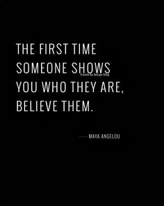 The first time someone shows you who they are, believe them.~ Maya Angelou