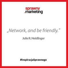 Network, and be friendly. - Julie R. Neidlinger