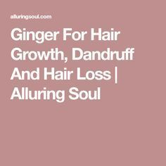 Ginger For Hair Growth, Dandruff And Hair Loss | Alluring Soul