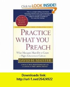 Practice What You Preach  What Managers Must Do to Create a High Achievement Culture (9780743223201) David H. Maister, David Maister , ISBN-10: 0743223209  , ISBN-13: 978-0743223201 ,  , tutorials , pdf , ebook , torrent , downloads , rapidshare , filesonic , hotfile , megaupload , fileserve