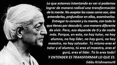 ... Lo que estamos intentando es ver si podemos lograr de manera radical una transformación de la mente. No aceptar las cosas como son, sino entenderlas, profundizar en ellas, examinarlas. Jiddu Krishnamurti.