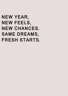 New Year, New Feels, New Chances, same Dreams, Fresh Starts.