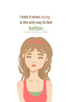 I hate it when crying is the only way to feel better | CourtesyFOLLOW BEST LOVE QUOTES ON TUMBLR  FOR MORE LOVE QUOTES