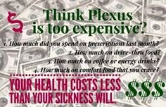 Think Plexus is too expensive?  1.  How much did you spend on prescriptions last month?  2.  How much on drive-thru food?  3.  How much on coffee or energy drinks?  4.  How much on comfort food that you crave?  Your health costs less than your sickness will. Click here http://www.shopmyplexus.com/kellyfloyd