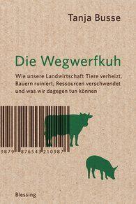 Tanja  Busse - Die Wegwerfkuh - Wie unsere Landwirtschaft Tiere verheizt, Bauern ruiniert, Ressourcen verschwendet und was wir dagegen tun können.