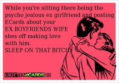 While you're sitting there being the psycho jealous ex girlfriend and posting ECards about your  EX BOYFRIENDS WIFE shes off making love  with him.     SLEEP ON THAT | http://awesomeinspirationquotes.blogspot.com
