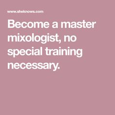 Become a master mixologist, no special training necessary.