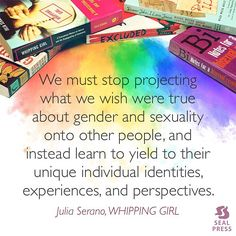 """We must stop projecting what we wish were true about gender and sexuality onto other people, and instead learn to yield to their unique individual identities, experiences, and perspectives."" -Julia Serano, WHIPPING GIRL  #SealPrideReads"