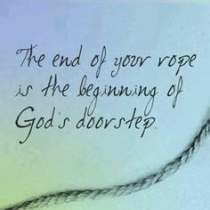 The end of your rope is the beginning of God's doorstep