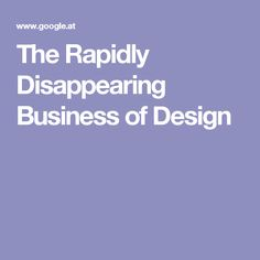 The Rapidly Disappearing Business of Design
