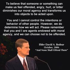 """Believing that another person offended us is false. To be offended is a choice we make; it is not a condition inflicted or imposed upon us by someone or something else. … The time to stop being offended is now."" From #ElderBednar's http://pinterest.com/pin/24066179230999303 inspiring #LDSconf http://facebook.com/223271487682878 message http://lds.org/general-conference/2006/10/and-nothing-shall-offend-them #LivingProphets #ChooseWisely #ShareGoodness"