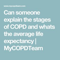 Can someone explain the stages of COPD and whats the average life expectancy   MyCOPDTeam