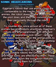 Eggman's robots that use animal cores are comparable to the mechs used in robot animes; the robot doesn't have a personality, the pilot does, and they can communicate their personality through the robot. To counter this, since almost all of these. Shadow The Hedgehog, Sonic The Hedgehog, Domestic Robots, Robot Revolution, Sonic Party, Robot Kits, Speed Of Sound, Eggman, Great Inspirational Quotes