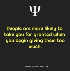people are more likely to take you for granted when you begin giving them too much.
