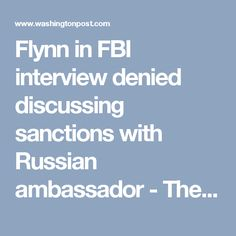 Flynn in FBI interview denied discussing sanctions with Russian ambassador - The Washington Post