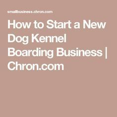 How to Start a New Dog Kennel Boarding Business | http://Chron.com