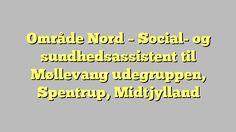 Område Nord - Social- og sundhedsassistent til Møllevang udegruppen, Spentrup, Midtjylland