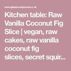 Kitchen table: Raw Vanilla Coconut Fig Slice vegan,raw cakes,raw vanilla coconut fig slices,secret squirrel food,kitchen table,glasshouse salon   Glasshouse Journal
