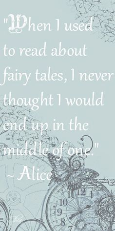 When I used to read about fairy tales, I never I never thought I would end up in the middle of one. ~ Alice